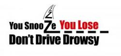 you snooze you lose, don't drive drowsy